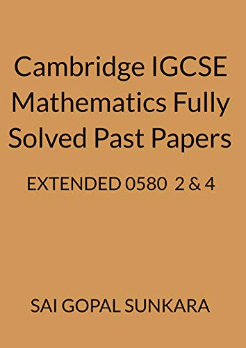CAMBRIDGE IGCSE O LEVEL MATHEMATICS [0580] FULLY SOLVED PAST PAPERS -EXTENDED PAPERS 2 & 4.