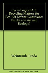 Cycle-Logical Art: Recycling Matters for Eco-Art (Avant-Guardians: Textlets on Art And Ecology)