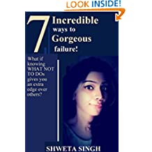 7 Incredible ways to Gorgeous failure!: What if knowing WHAT NOT TO DOs gives you an extra edge over others?