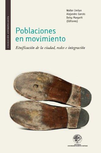 Poblaciones en movimiento: Etnificación de la ciudad, redes e integración por Walter Imilan
