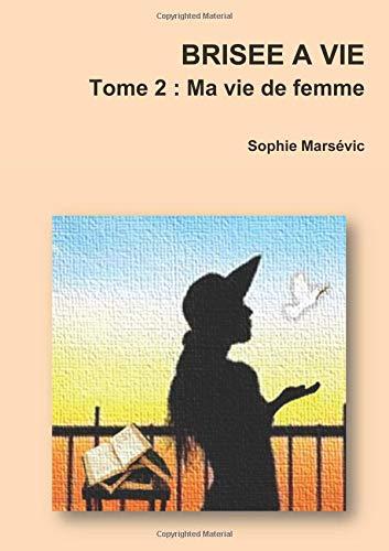 BRISEE A VIE   Tome 2 : Ma vie de femme par Sophie Marsévic