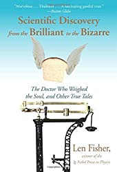 Scientific Discovery from the Brilliant to the Bizarre: The Doctor Who Weighed the Soul, and Other True Tales by Len Fisher (2013-03-01)