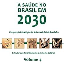 A saúde no Brasil em 2030: estrutura do inanciamento e do gasto setorial, Vol. 4 (Portuguese Edition)