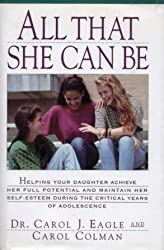 All That She Can Be: Helping Your Daughter Achieve Her Full Potential and Maintain Her Self-Esteem During the Critical Years of Adolescence