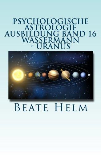 Psychologische Astrologie - Ausbildung Band 16 - Wassermann - Uranus: Über den Wolken - Freiheitsdrang - Ausbruch - Distanz - Chaos - Freunde