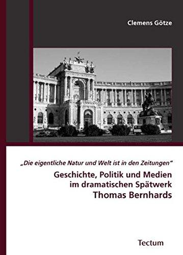 """""""Die eigentliche Natur und Welt ist in den Zeitungen"""": Geschichte, Politik und Medien im dramatischen Spätwerk Thomas Bernhards"""