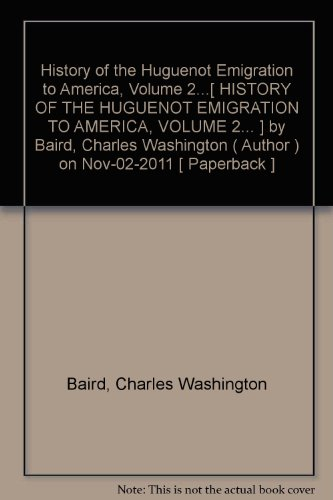 History of the Huguenot Emigration to America, Volume 2...[ HISTORY OF THE HUGUENOT EMIGRATION TO AMERICA, VOLUME 2... ] by Baird, Charles Washington (Author ) on Nov-02-2011 Paperback