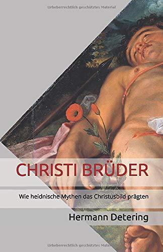 CHRISTI BRÜDER: Wie heidnische Mythen das Christusbild prägten (Band, Band 1)