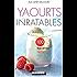 Yaourts inratables: 100 recettes faciles et gourmandes pour se lancer dans les yaourts maison !