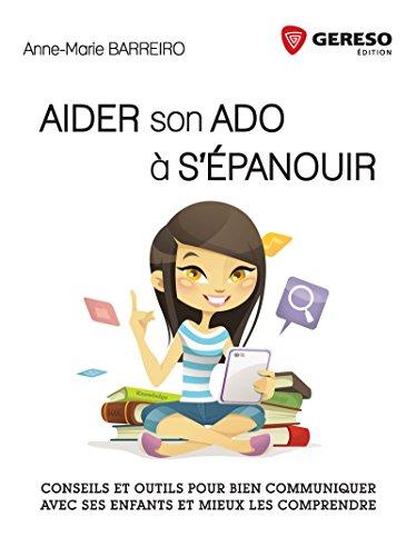 Aider son ado à s'épanouir: Conseils et outils pour bien communiquer avec ses enfants et mieux les comprendre.