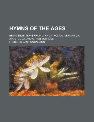 Hymns of the Ages (Volume 1); Being Selections From Lyra Catholica, Germanica, Apostolica, and Other Sources