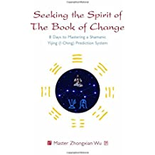 Seeking the Spirit of the Book of Change: 8 Days to Mastering a Shamanic Yijing I Ching Prediction System
