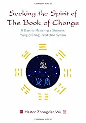Seeking the Spirit of the Book of Change: 8 Days to Mastering a Shamanic Yijing (I Ching) Prediction System