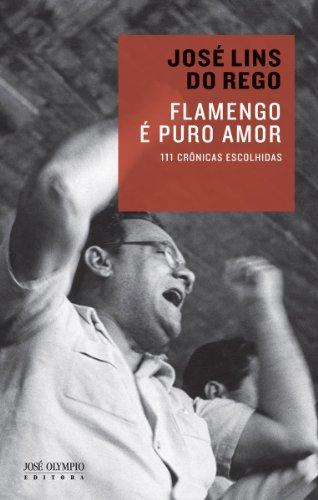 Flamengo é puro amor: 111 crônicas escolhidas (Portuguese Edition) por José Lins do Rego
