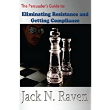 The Persuader's Guide To Eliminating Resistance And Getting Compliance by Jack N. Raven (2013-04-28)