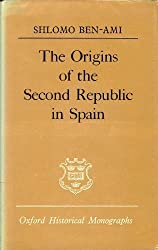 The Origins of the Second Republic in Spain (Oxford Historical Monographs) by Shlomo Ben-Ami (1978-12-14)