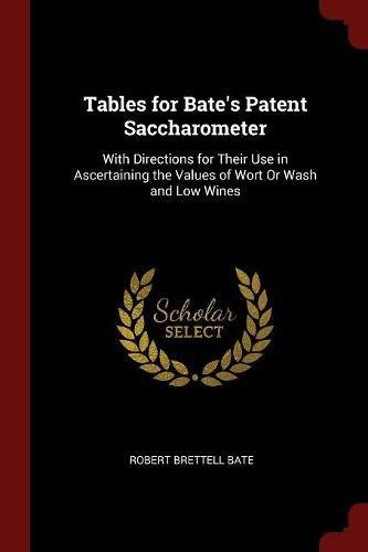 Tables for Bate's Patent Saccharometer: With Directions for Their Use in Ascertaining the Values of