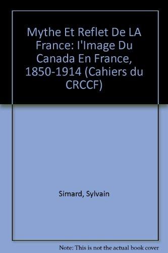 Mythe Et Reflet De LA France: I'Image Du Canada En France, 1850-1914 (Cahiers du CRCCF) par Sylvain Simard