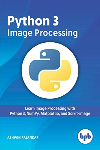 Python 3 Image Processing: Learn Image Processing with Python 3, NumPy, Matplotlib, and Scikit-image