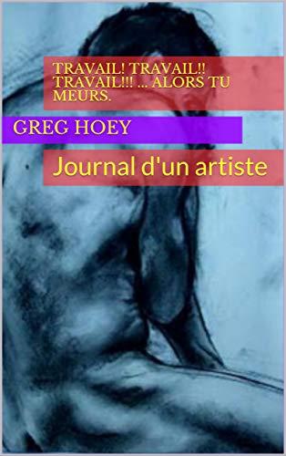 Couverture du livre Travail! Travail!! Travail!!! ... Alors tu meurs.: Journal d'un artiste