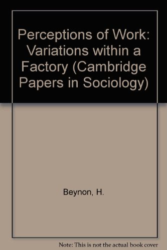 Perceptions of Work: Variations within a Factory (Cambridge Papers in Sociology)