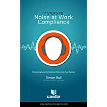 Eliminating Industrial Deafness Claims from Your Business: Compliance with the Control of Noise at Work Regulations 2005 in 7 Simple Steps (English Edition)