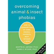 Overcoming Animal & Insect Phobias: How To Conquer Fear Of Dogs, Snakes, Rodents, Bees, Spiders & More