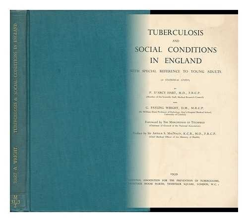 Tuberculosis and Social Conditions in England with Special Reference to Young Adults (A Statistical Study) by P. D'Arcy Hart and G. Payling Wright. Foreword by the Marchioness of Titchfield ; Preface by Sir Arthur S. MacNalty