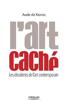 L'art caché : Les dissidents de l'art contemporain par [Kerros, Aude de]