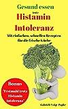 Gesund Essen trotz Histamin Intoleranz: Mit einfachen, schnellen Rezepte für die frische Küche