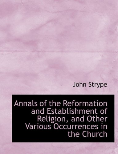 Annals of the Reformation and Establishment of Religion, and Other Various Occurrences in the Church
