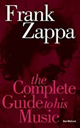 Frank Zappa: The Complete Guide to His Music (Complete Guide to Their Music) by Ben Watson (2005-07-11)