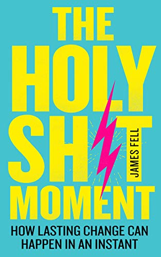 The Holy Sh!t Moment: How lasting change can happen in an instant (English Edition)