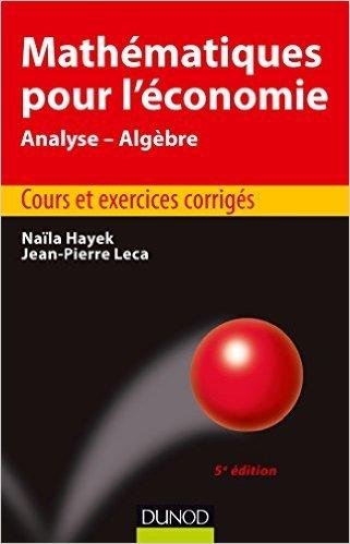 Mathématiques pour l'économie - 5e éd. - Analyse/Algèbre - Cours et exercices corrigés de Naïla Hayek ,Jean-Pierre Leca ( 3 juin 2015 ) par Jean-Pierre Leca Naïla Hayek