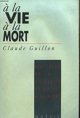 A la vie, à la mort : Maîtrise de la douleur et droit à la mort par Claude Guillon