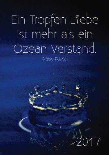 """Kalender 2017 """"Ein Tropfen Liebe ist mehr als ein Ozean Verstand"""": (Blaise Pascal) DIN A5 - Wochenkalender"""