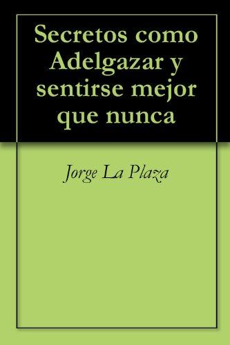 Secretos como Adelgazar: y sentirse mejor que nunca (Bienestar Mundial) por Jorge Plaza