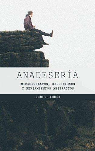 Anadesería: Microrrelatos, reflexiones y pensamientos abstractos por José L. Torres Arévalo