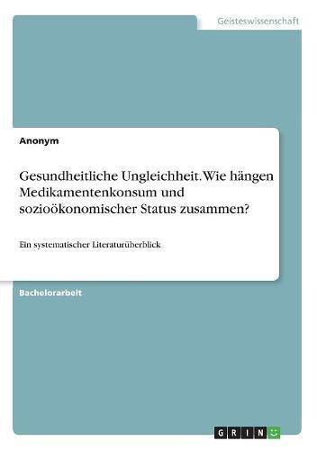 Gesundheitliche Ungleichheit. Wie hängen Medikamentenkonsum und sozioökonomischer Status zusammen?: Ein systematischer Literaturüberblick