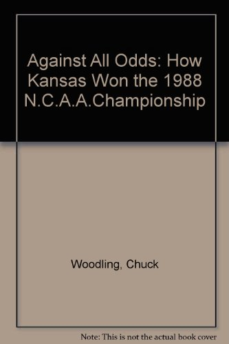 Against All Odds: How Kansas Won the 1988 N.C.A.A.Championship por Chuck Woodling