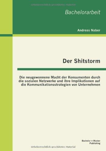 Der Shitstorm: Die neugewonnene Macht der Konsumenten durch die sozialen Netzwerke und ihre Implikationen auf die Kommunikationsstrategien von Unternehmen