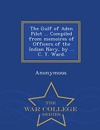 The Gulf of Aden Pilot ... Compiled from memoires of Officers of the Indian Navy, by ... C. Y. Ward. - War College Series