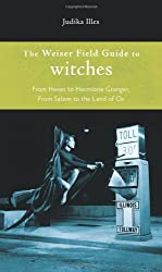 Weiser Field Guide To Witches: From Hexes to Hermione Granger, from Salem to the Land of Oz (Weiser Field Guides)