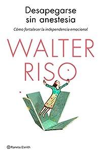 Desapegarse sin anestesia: Cómo fortalecer la independencia emocional par Walter Riso
