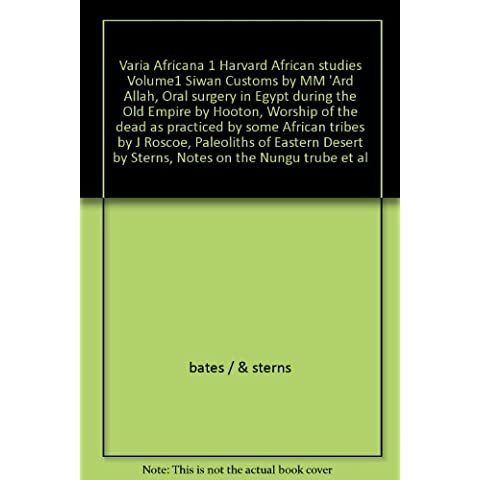 Varia Africana 1 Harvard African studies Volume1 Siwan Customs by MM 'Ard Allah, Oral surgery in Egypt during the Old Empire by Hooton, Worship of the dead as practiced by some African tribes by J Roscoe, Paleoliths of Eastern Desert by Sterns, Notes on the Nungu trube et al