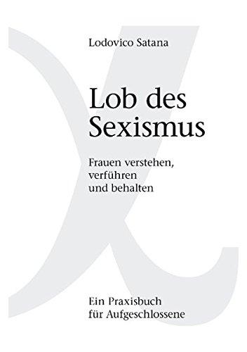 Lob des Sexismus: Frauen verstehen, verführen und behalten - Frauen Ihr Geld Nehmen