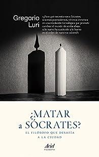 ¿Matar a Sócrates?: El filósofo que desafía a la ciudad par Gregorio Luri