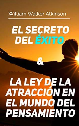 El Secreto del Éxito & La Ley de la Atracción en el Mundo del Pensamiento: Dos Libros En Uno por William Walker Atkinson