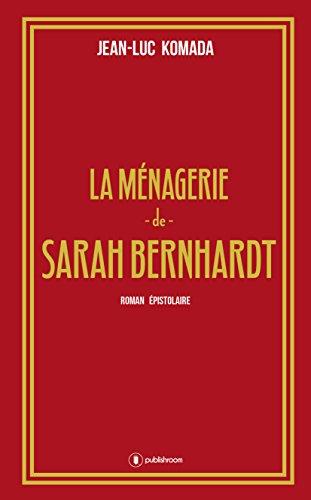 La ménagerie de Sarah Bernhardt: Roman épistolaire par Jean-Luc Komada