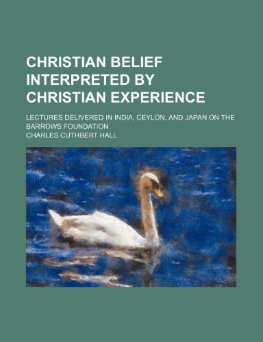 Christian Belief Interpreted by Christian Experience; Lectures Delivered in India, Ceylon, and Japan on the Barrows Foundation